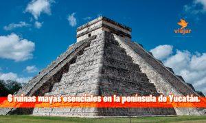 6 ruinas mayas esenciales en la península de Yucatán en México